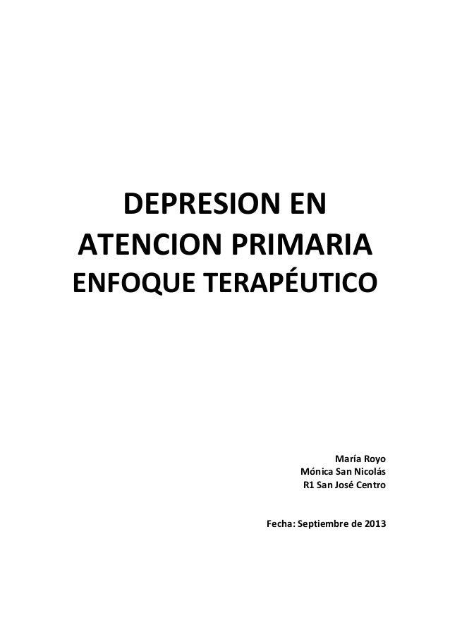 DEPRESION EN ATENCION PRIMARIA ENFOQUE TERAPÉUTICO María Royo Mónica San Nicolás R1 San José Centro Fecha: Septiembre de 2...