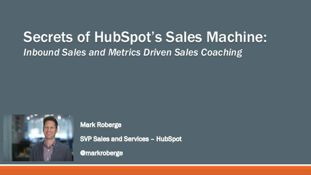 Mark Roberge SVP Sales and Services – HubSpot @markroberge Secrets of HubSpot's Sales Machine: Inbound Sales and Metrics D...