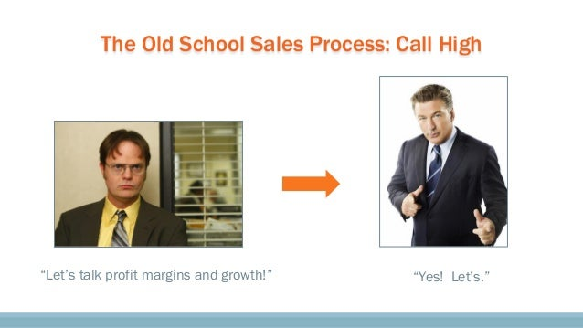 """The Old School Sales Process: Call High """"Let's talk profit margins and growth!"""" """"Yes! Let's."""""""