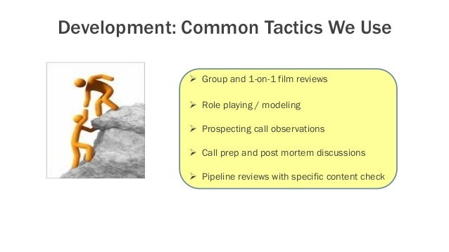Development: Common Tactics We Use  Group and 1-on-1 film reviews  Role playing / modeling  Prospecting call observatio...