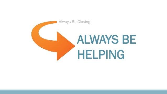 Always Be Closing ALWAYS BE HELPING