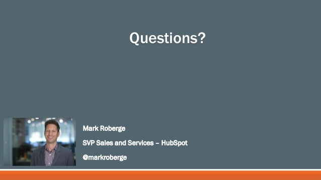 Mark Roberge SVP Sales and Services – HubSpot @markroberge Questions?