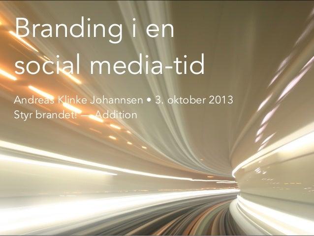 Branding i en social media-tid Andreas Klinke Johannsen • 3. oktober 2013 Styr brandet! — Addition