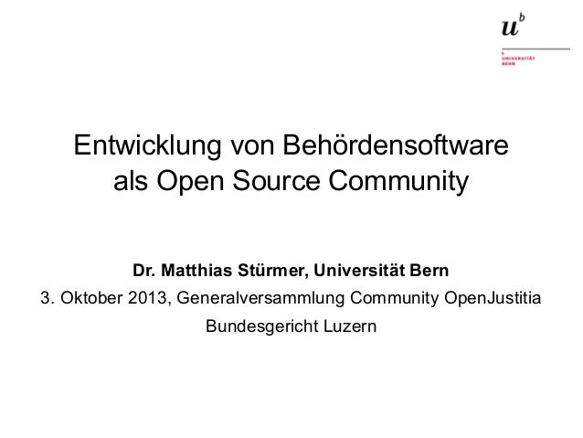 Entwicklung von Behördensoftware als Open Source Community Dr. Matthias Stürmer, Universität Bern 3. Oktober 2013, General...