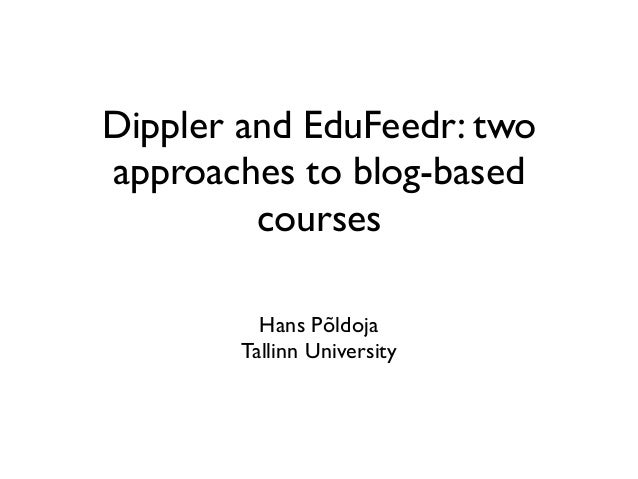 Dippler and EduFeedr: two approaches to blog-based courses Hans Põldoja Tallinn University