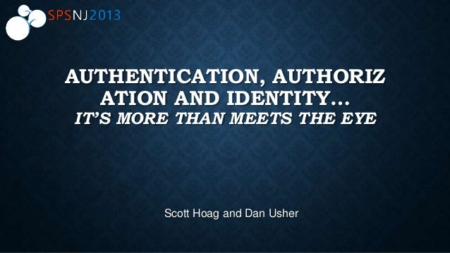 AUTHENTICATION, AUTHORIZ ATION AND IDENTITY… IT'S MORE THAN MEETS THE EYE Scott Hoag and Dan Usher