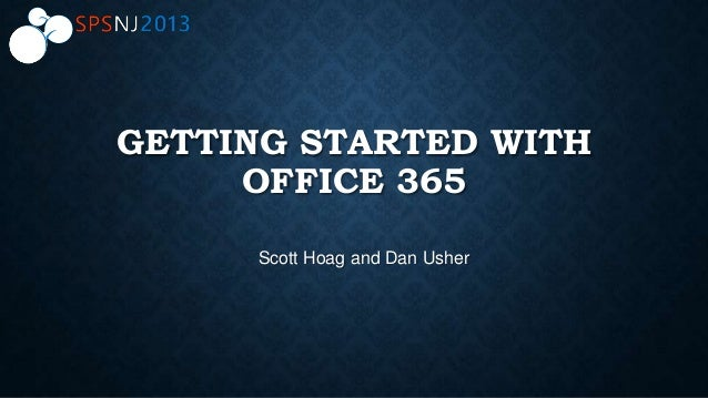 GETTING STARTED WITH OFFICE 365 Scott Hoag and Dan Usher