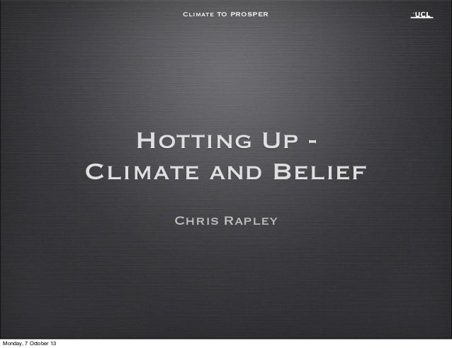 Climate TO PROSPER Chris Rapley Hotting Up - Climate and Belief Monday, 7 October 13