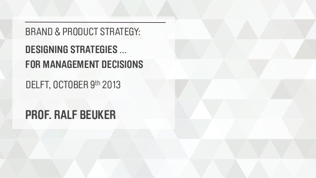 BRAND & PRODUCT STRATEGY: DESIGNING STRATEGIES ... FOR MANAGEMENT DECISIONS DELFT, OCTOBER 9th 2013  PROF. RALF BEUKER