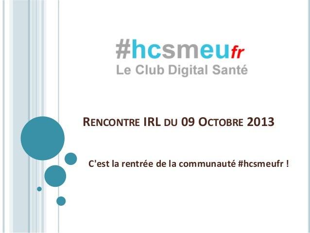 RENCONTRE IRL DU 09 OCTOBRE 2013 C'est la rentrée de la communauté #hcsmeufr !