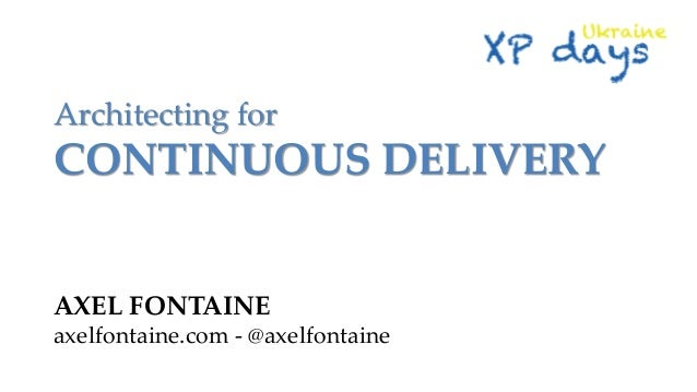 Architecting for  CONTINUOUS DELIVERY  AXEL FONTAINE axelfontaine.com - @axelfontaine
