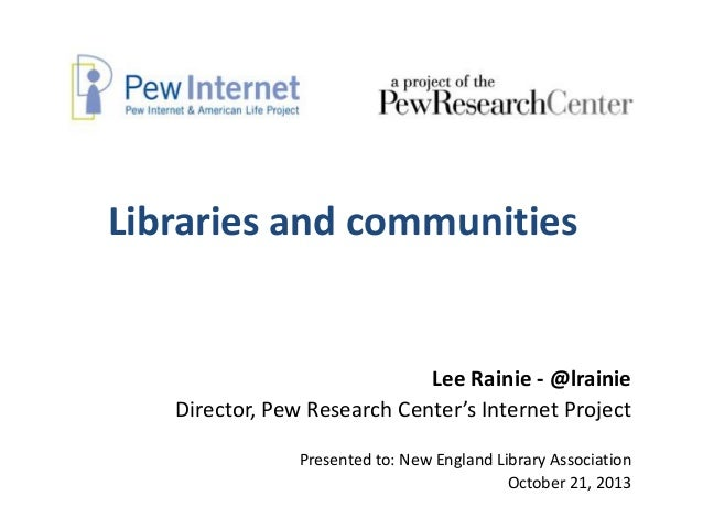Libraries and communities  Lee Rainie - @lrainie Director, Pew Research Center's Internet Project Presented to: New Englan...