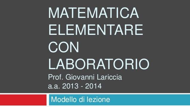 MATEMATICA ELEMENTARE CON LABORATORIO Prof. Giovanni Lariccia a.a. 2013 - 2014 Modello di lezione
