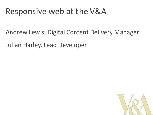 Responsive web at the V&A Andrew Lewis, Digital Content Delivery Manager  Julian Harley, Lead Developer
