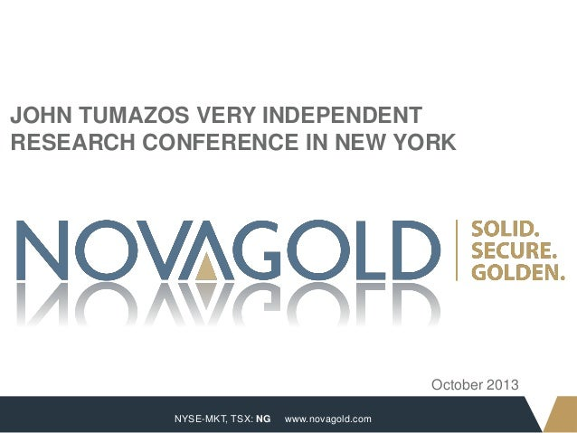 JOHN TUMAZOS VERY INDEPENDENT RESEARCH CONFERENCE IN NEW YORK  October 2013 1  NYSE-MKT, TSX: NG  www.novagold.com
