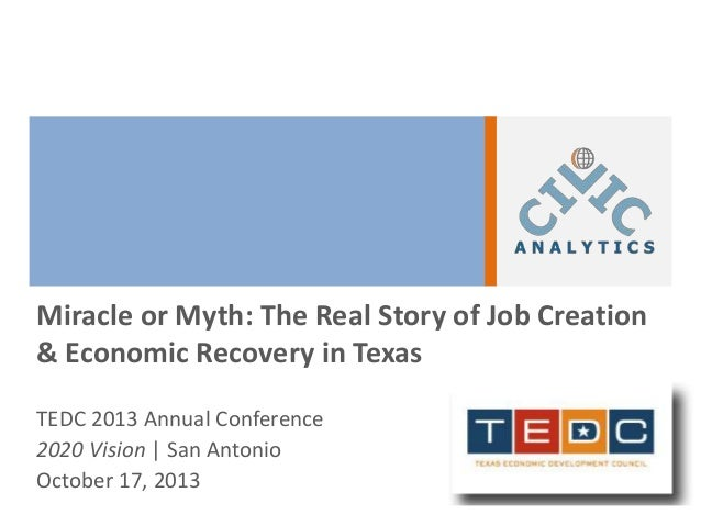 Miracle or Myth: The Real Story of Job Creation & Economic Recovery in Texas TEDC 2013 Annual Conference 2020 Vision | San...