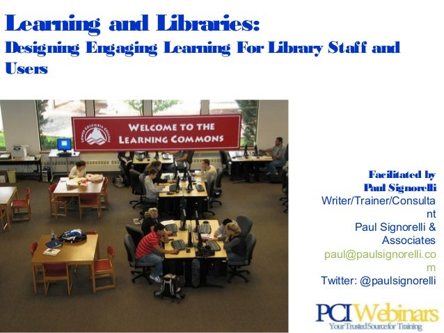 Learning and Libraries: Designing Engaging Learning For Library Staff and Users  Facilitated by Paul Signorelli Writer/Tra...