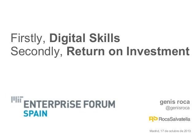 Firstly, Digital Skills Secondly, Return on Investment  genís roca @genisroca  Madrid, 17 de octubre de 2013