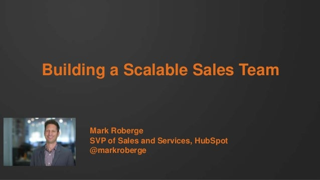 Building a Scalable Sales Team  Mark Roberge SVP of Sales and Services, HubSpot @markroberge
