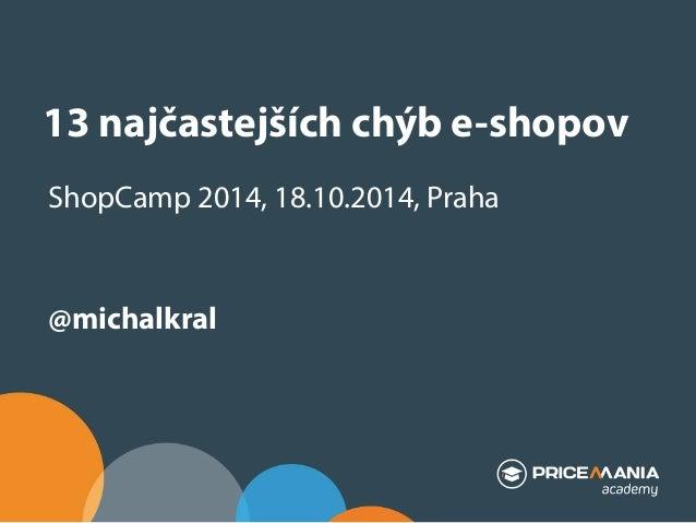 13 najčastejších chýb e-shopov  ShopCamp 2014, 18.10.2014, Praha  @michalkral