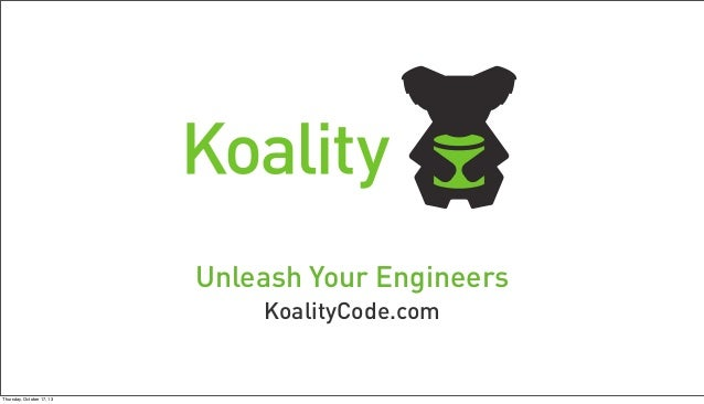 Unleash Your Engineers KoalityCode.com  Thursday, October 17, 13