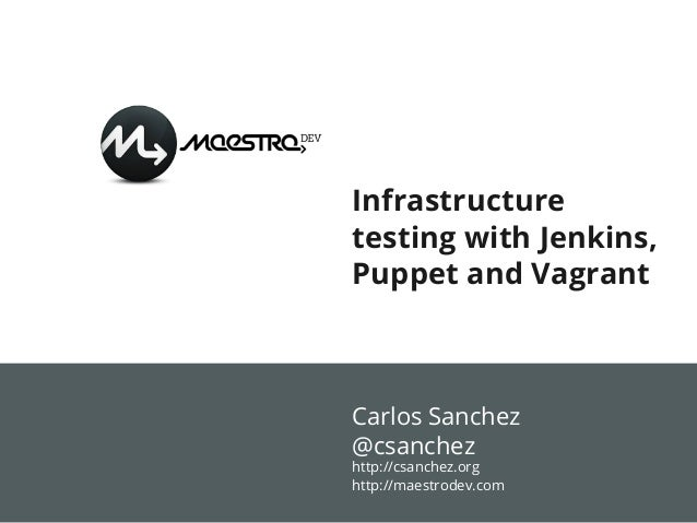 Infrastructure testing with Jenkins, Puppet and Vagrant  Carlos Sanchez @csanchez http://csanchez.org http://maestrodev.co...