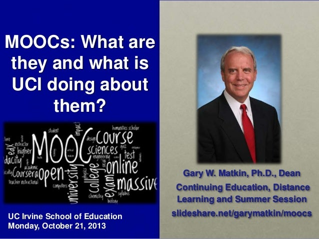 MOOCs: What are they and what is UCI doing about them?  Gary W. Matkin, Ph.D., Dean Continuing Education, Distance Learnin...