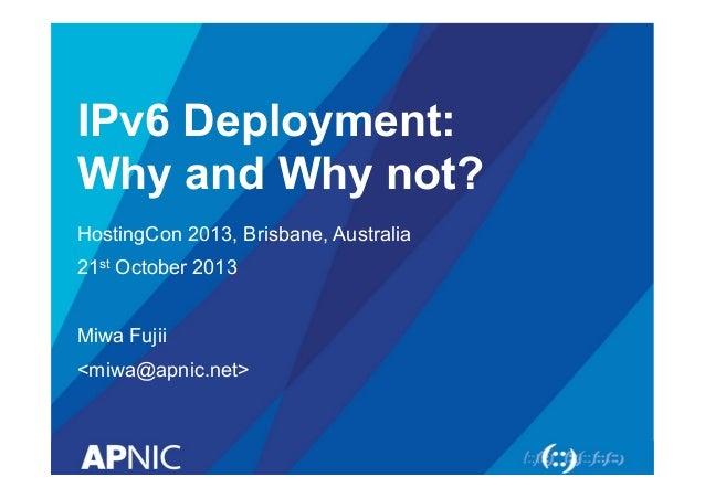IPv6 Deployment: Why and Why not? HostingCon 2013, Brisbane, Australia 21st October 2013 Miwa Fujii <miwa@apnic.net>