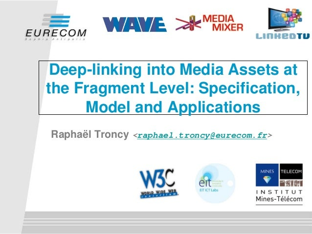 Deep-linking into Media Assets at the Fragment Level: Specification, Model and Applications Raphaël Troncy <raphael.troncy...