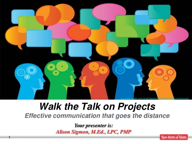 1 Your presenter is: Alison Sigmon, M.Ed., LPC, PMP Walk the Talk on Projects Effective communication that goes the distan...