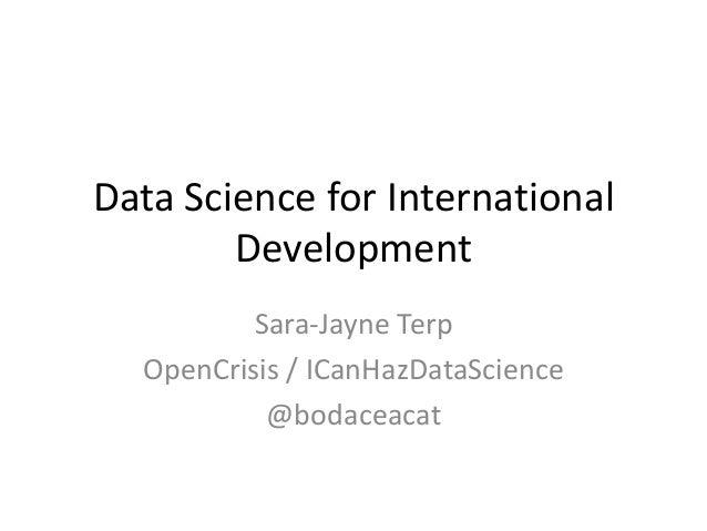 Data Science for International Development Sara-Jayne Terp OpenCrisis / ICanHazDataScience @bodaceacat