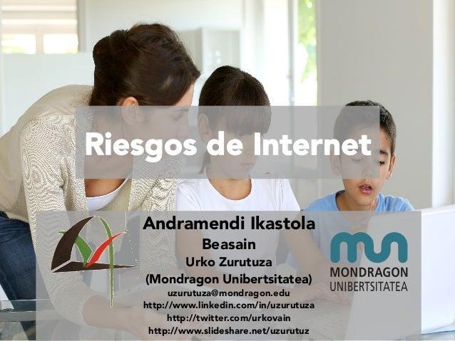 Riesgos de Internet Andramendi Ikastola Beasain  Urko Zurutuza  (Mondragon Unibertsitatea)  uzurutuza@mondragon.edu http:/...