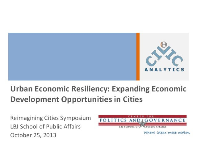 Urban Economic Resiliency: Expanding Economic Development Opportunities in Cities Reimagining Cities Symposium LBJ School ...