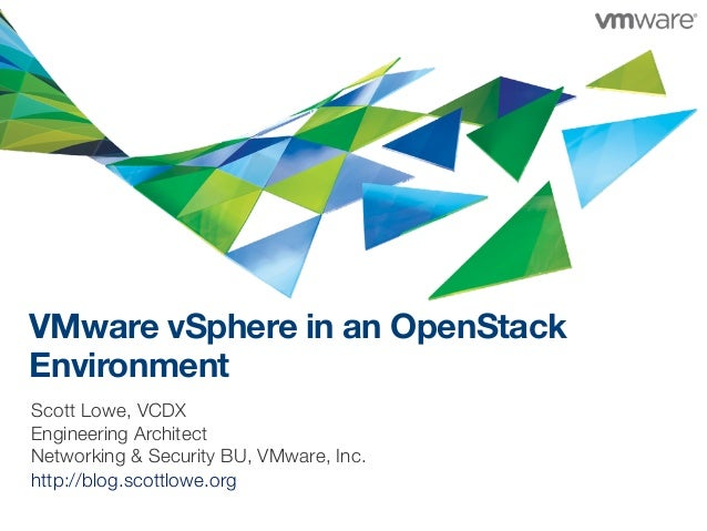 VMware vSphere in an OpenStack Environment Scott Lowe, VCDX Engineering Architect Networking & Security BU, VMware, Inc. h...