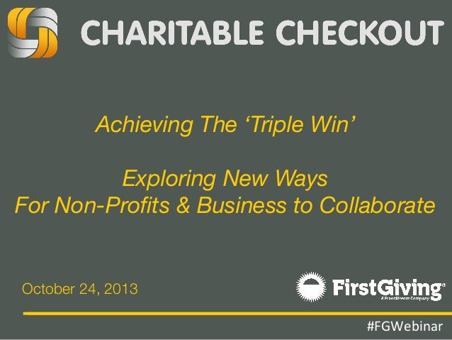 Achieving The 'Triple Win'  Exploring New Ways  For Non-Profits & Business to Collaborate  October 24, 2013 #FGWebinar