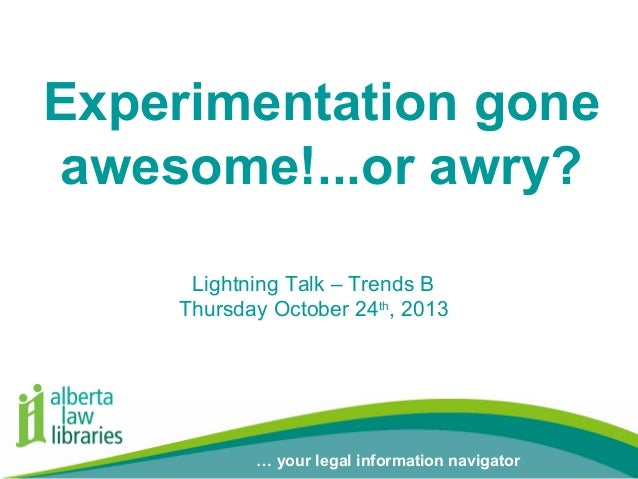 Experimentation gone awesome!...or awry? Lightning Talk – Trends B Thursday October 24th, 2013  … your legal information n...