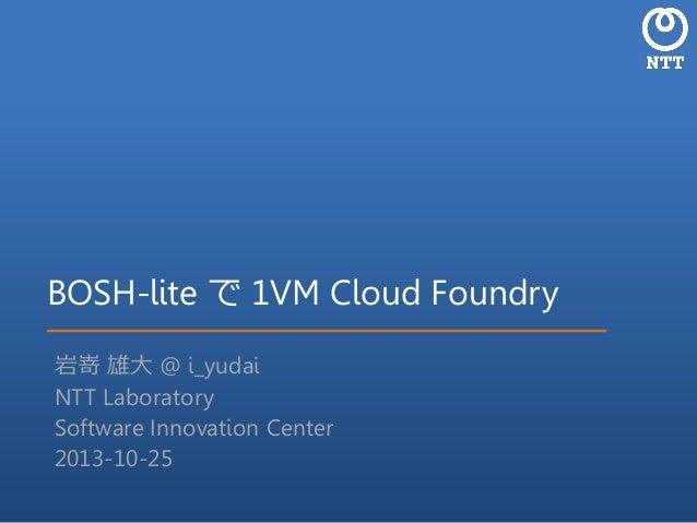 BOSH-lite で 1VM Cloud Foundry 岩嵜 雄大 @ i_yudai NTT Laboratory Software Innovation Center 2013-10-25
