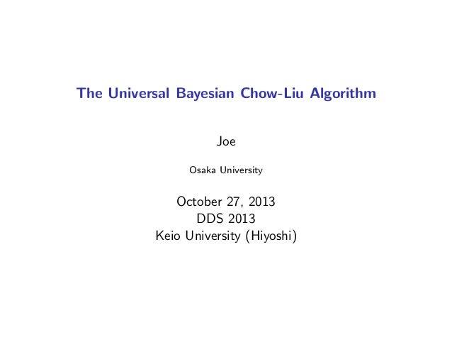 The Universal Bayesian Chow-Liu Algorithm Joe Osaka University October 27, 2013 DDS 2013 Keio University (Hiyoshi)