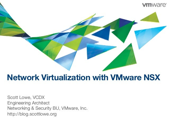 Network Virtualization with VMware NSX Scott Lowe, VCDX Engineering Architect Networking & Security BU, VMware, Inc. http:...