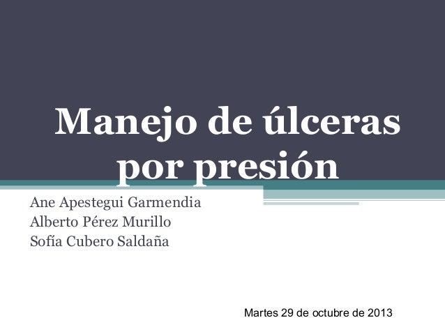 Manejo de úlceras por presión Ane Apestegui Garmendia Alberto Pérez Murillo Sofía Cubero Saldaña  Martes 29 de octubre de ...