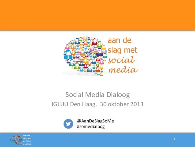 Social  Media  Dialoog   IGLUU  Den  Haag,    30  oktober  2013   @AanDeSlagSoMe   #somedialoog   ...