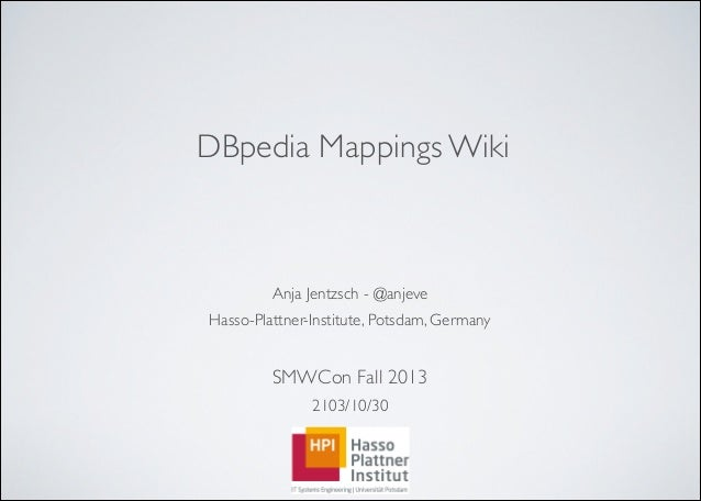 DBpedia Mappings Wiki  Anja Jentzsch - @anjeve  Hasso-Plattner-Institute, Potsdam, Germany   ! SMWCon Fall 2013  210...