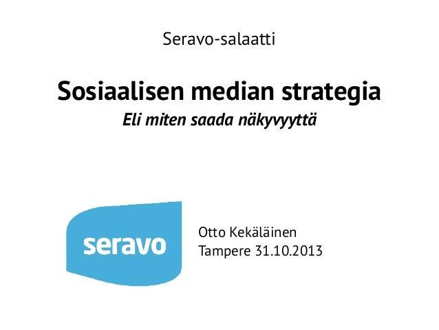 Seravo-salaatti  Sosiaalisen median strategia Eli miten saada näkyvyyttä  Otto Kekäläinen Tampere 31.10.2013