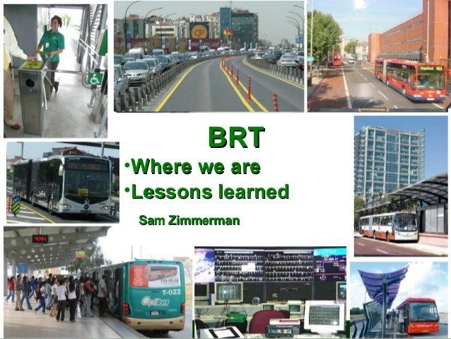 BRT  BRT Primer  •Where we are •Lessons learned Sam Zimmerman Sam Zimmerman