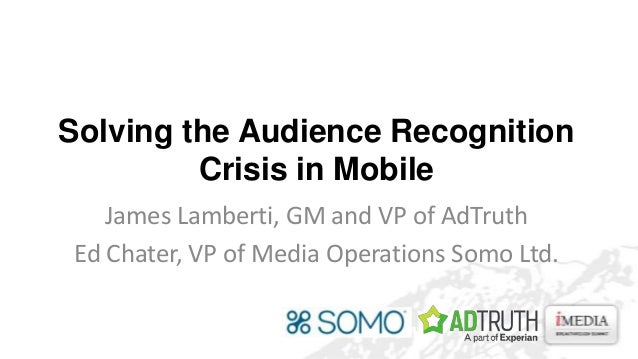 Solving the Audience Recognition Crisis in Mobile James Lamberti, GM and VP of AdTruth Ed Chater, VP of Media Operations S...