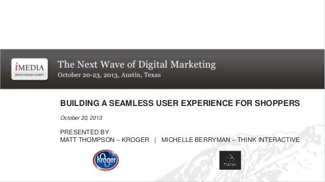 BUILDING A SEAMLESS USER EXPERIENCE FOR SHOPPERS October 20, 2013  PRESENTED BY MATT THOMPSON – KROGER | MICHELLE BERRYMAN...