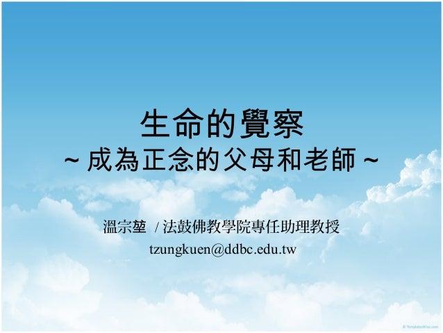 生命的覺察  ~ 成為正念的父母和老師 ~ 溫宗堃 / 法鼓佛教學院專任助理教授 tzungkuen@ddbc.edu.tw