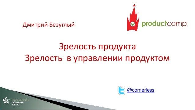 Дмитрий Безуглый  Зрелость продукта Зрелость в управлении продуктом  @cornerless