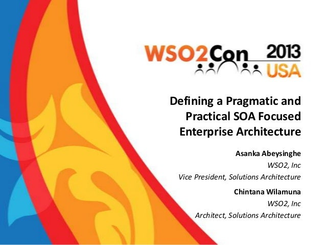 Defining a Pragmatic and Practical SOA Focused Enterprise Architecture Asanka Abeysinghe WSO2, Inc Vice President, Solutio...