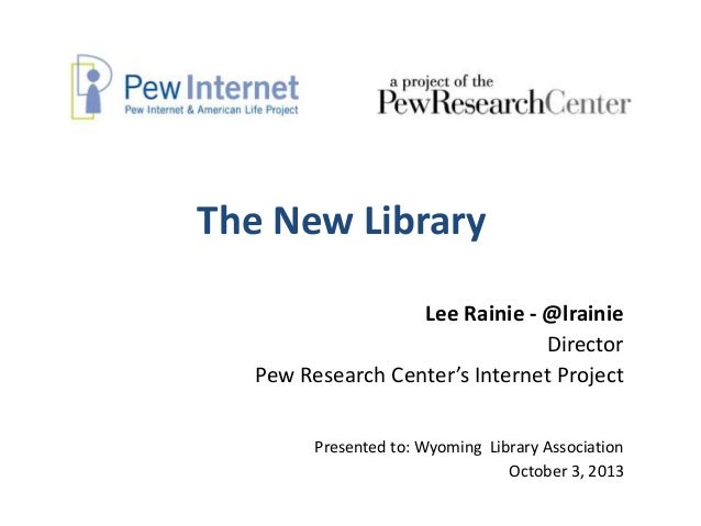 The New Library Lee Rainie - @lrainie Director Pew Research Center's Internet Project Presented to: Wyoming Library Associ...